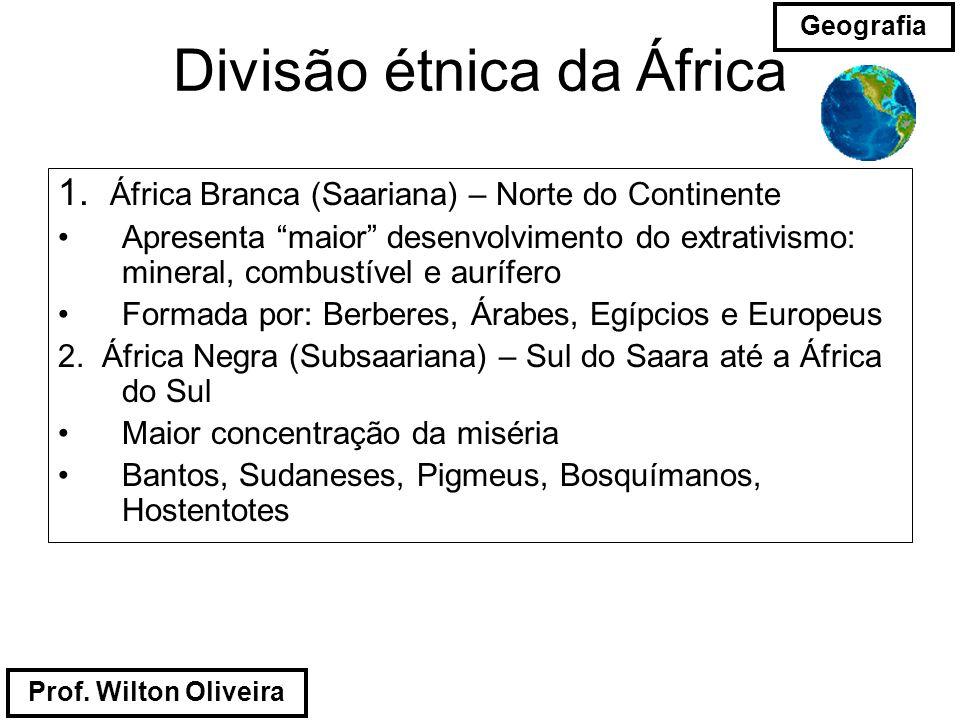 Prof. Wilton Oliveira Geografia Divisão étnica da África 1. África Branca (Saariana) – Norte do Continente Apresenta maior desenvolvimento do extrativ