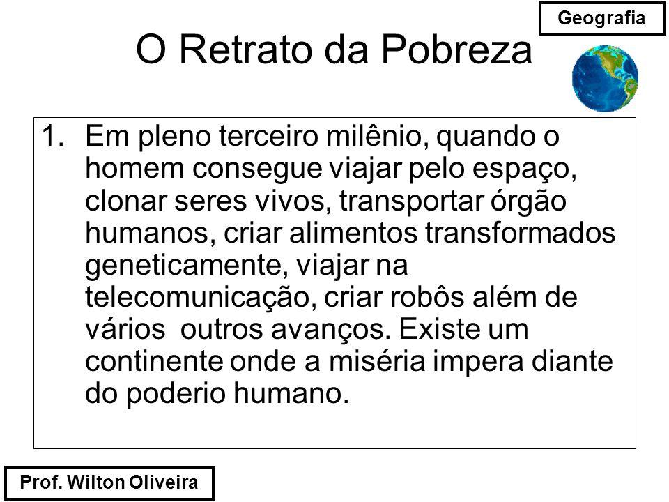 Prof. Wilton Oliveira Geografia O Retrato da Pobreza 1.Em pleno terceiro milênio, quando o homem consegue viajar pelo espaço, clonar seres vivos, tran