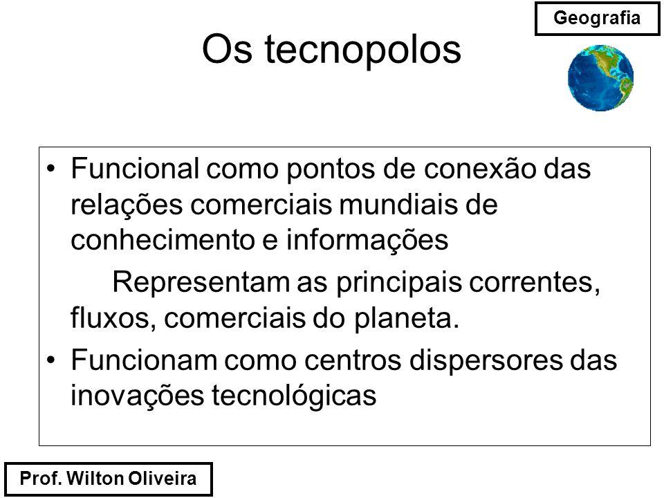 Prof. Wilton Oliveira Geografia Os tecnopolos Funcional como pontos de conexão das relações comerciais mundiais de conhecimento e informações Represen