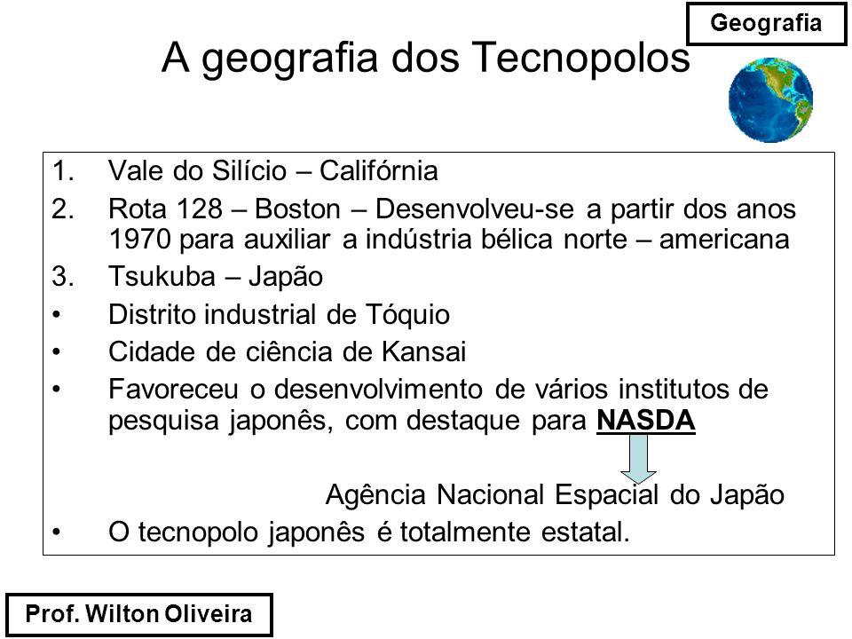 Prof. Wilton Oliveira Geografia A geografia dos Tecnopolos 1.Vale do Silício – Califórnia 2.Rota 128 – Boston – Desenvolveu-se a partir dos anos 1970