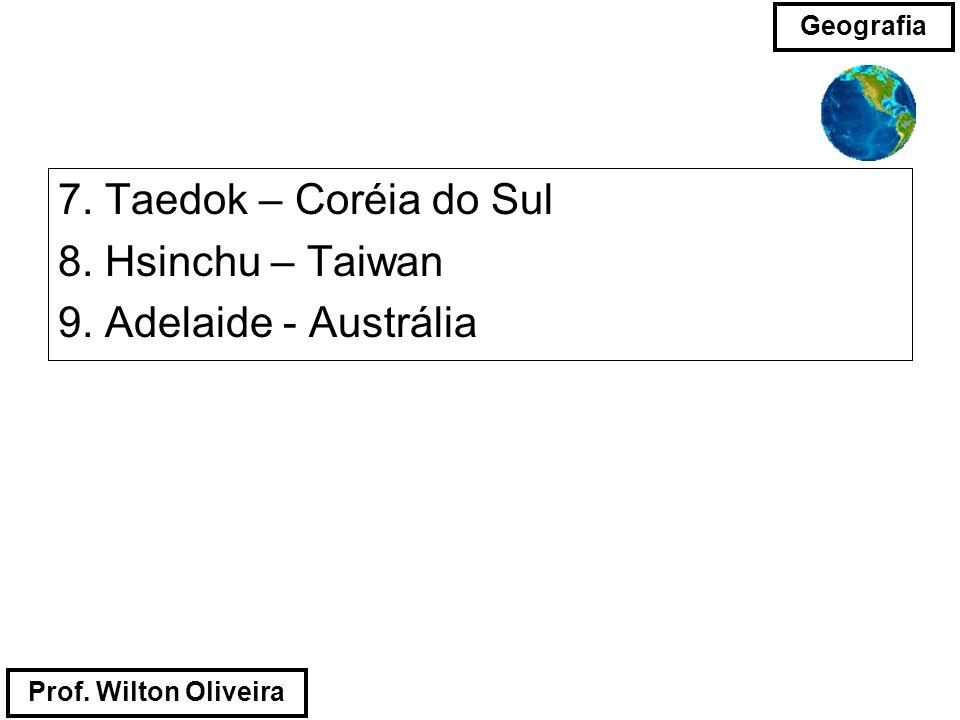 Prof. Wilton Oliveira Geografia 7. Taedok – Coréia do Sul 8. Hsinchu – Taiwan 9. Adelaide - Austrália