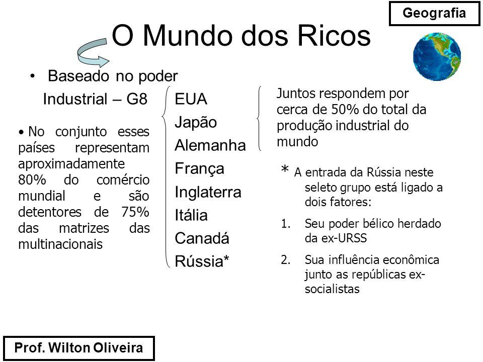Prof. Wilton Oliveira Geografia O Mundo dos Ricos Baseado no poder Industrial – G8 EUA Japão Alemanha França Inglaterra Itália Canadá Rússia* Juntos r