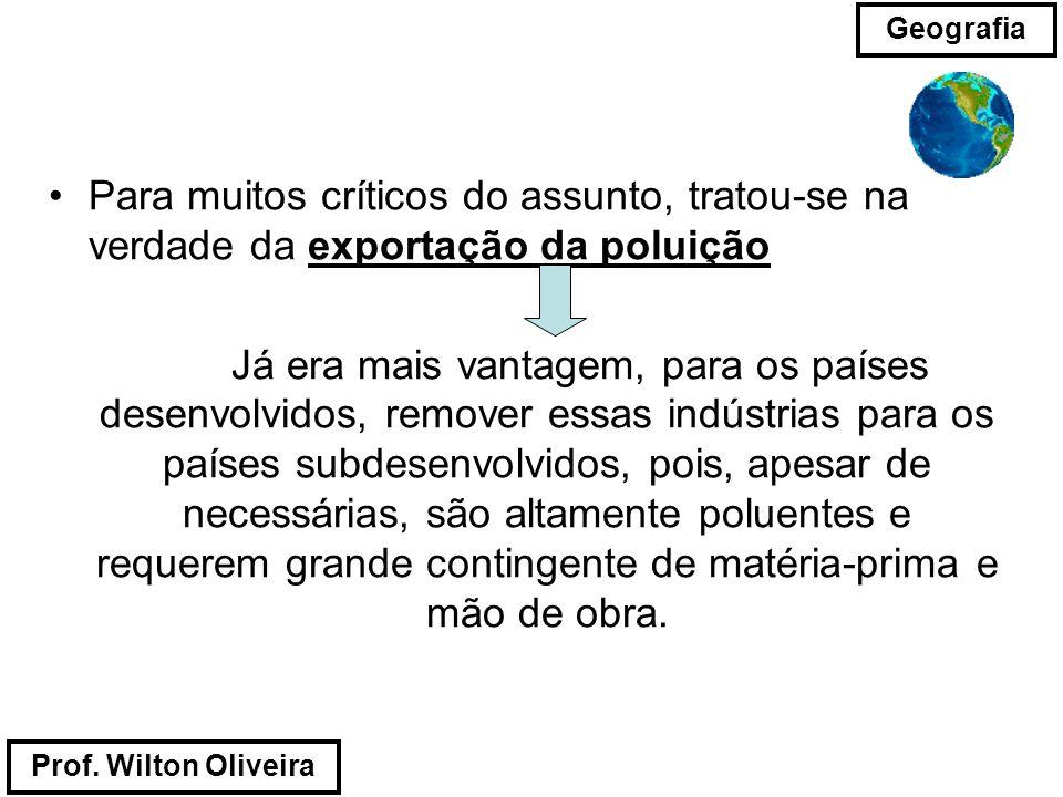 Prof. Wilton Oliveira Geografia Para muitos críticos do assunto, tratou-se na verdade da exportação da poluição Já era mais vantagem, para os países d