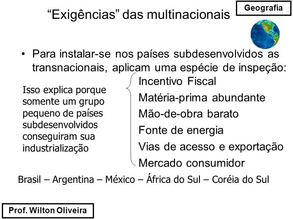 Prof. Wilton Oliveira Geografia Exigências das multinacionais Para instalar-se nos países subdesenvolvidos as transnacionais, aplicam uma espécie de i