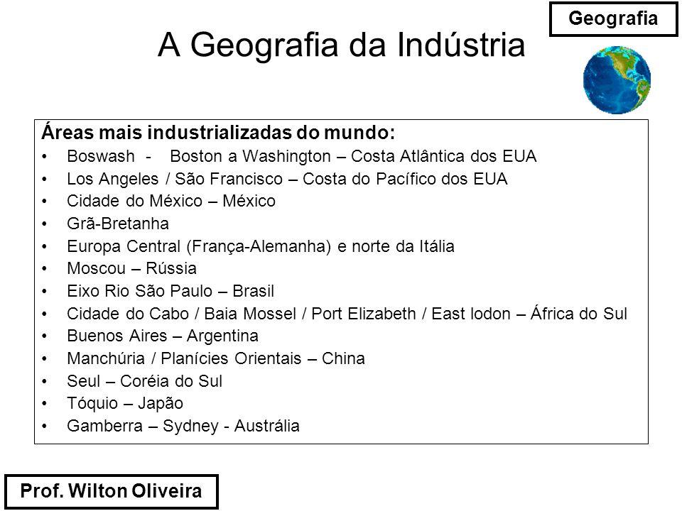 Prof. Wilton Oliveira Geografia A Geografia da Indústria Áreas mais industrializadas do mundo: Boswash - Boston a Washington – Costa Atlântica dos EUA