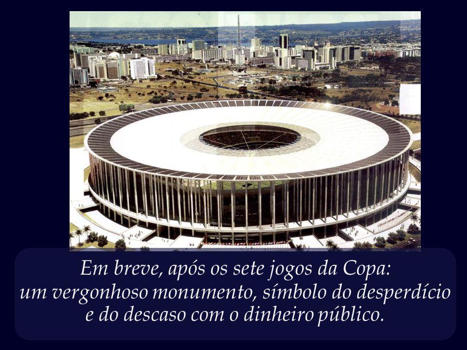 Estádio Nacional da Vergonha, – obra faraônica que está sendo erguida em Brasília, ao custo de um bilhão e quatrocentos milhões de reais.