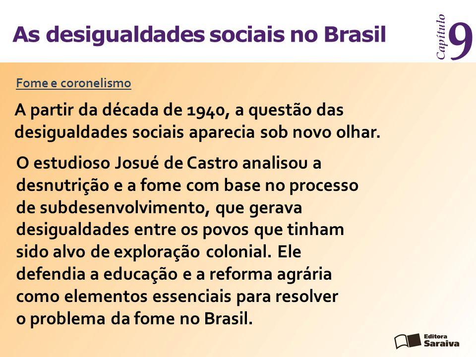 As desigualdades sociais no Brasil Capítulo 9 A partir da década de 1940, a questão das desigualdades sociais aparecia sob novo olhar. Fome e coroneli