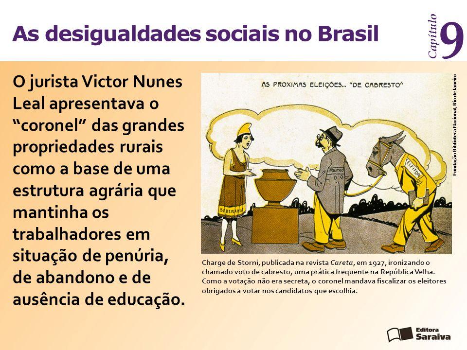 As desigualdades sociais no Brasil Capítulo 9 O jurista Victor Nunes Leal apresentava o coronel das grandes propriedades rurais como a base de uma estrutura agrária que mantinha os trabalhadores em situação de penúria, de abandono e de ausência de educação.