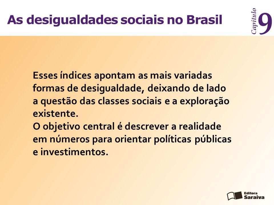 As desigualdades sociais no Brasil Capítulo 9 Esses índices apontam as mais variadas formas de desigualdade, deixando de lado a questão das classes sociais e a exploração existente.
