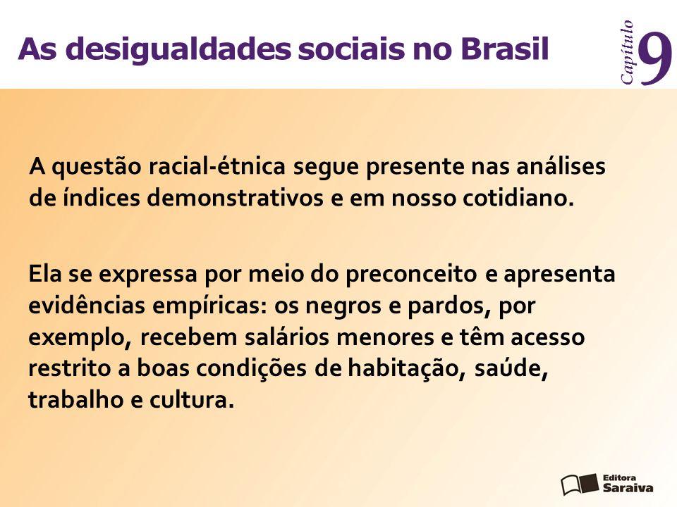 As desigualdades sociais no Brasil Capítulo 9 A questão racial-étnica segue presente nas análises de índices demonstrativos e em nosso cotidiano. Ela