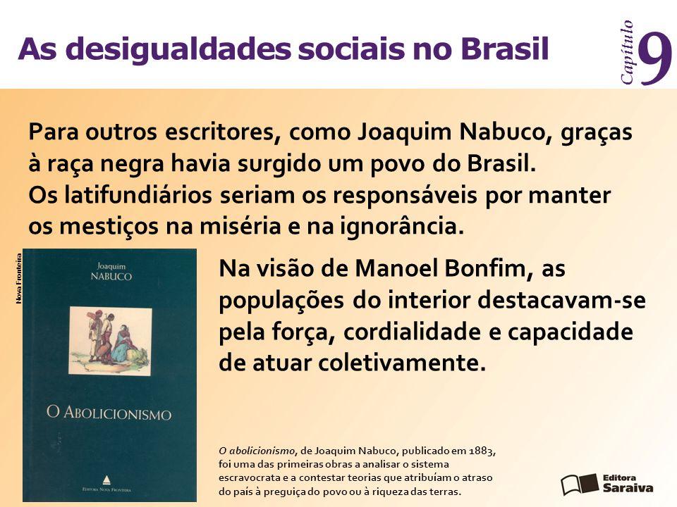 As desigualdades sociais no Brasil Capítulo 9 Para outros escritores, como Joaquim Nabuco, graças à raça negra havia surgido um povo do Brasil. Os lat