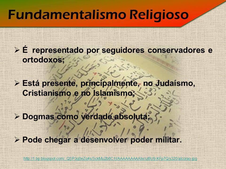 Fundamentalismo Religioso É representado por seguidores conservadores e ortodoxos; Está presente, principalmente, no Judaísmo, Cristianismo e no Islamismo; Dogmas como verdade absoluta; Pode chegar a desenvolver poder militar.