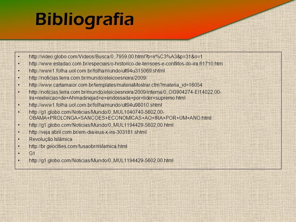 Bibliografia http://video.globo.com/Videos/Busca/0,,7959,00.html?b=ir%C3%A3&p=31&o=1 http://www.estadao.com.br/especiais/o-historico-de-tensoes-e-conflitos-do-ira,61710.htm http://www1.folha.uol.com.br/folha/mundo/ult94u315069.shtml http://noticias.terra.com.br/mundo/eleicoesnoira/2009/ http://www.cartamaior.com.br/templates/materiaMostrar.cfm?materia_id=16054 http://noticias.terra.com.br/mundo/eleicoesnoira/2009/interna/0,,OI3904274-EI14022,00- Ira+reeleicao+de+Ahmadinejad+e+endossada+por+lider+supremo.html http://www1.folha.uol.com.br/folha/mundo/ult94u98010.shtml http://g1.globo.com/Noticias/Mundo/0,,MUL1040740-5602,00- OBAMA+PROLONGA+SANCOES+ECONOMICAS+AO+IRA+POR+UM+ANO.html http://g1.globo.com/Noticias/Mundo/0,,MUL1194429-5602,00.html http://veja.abril.com.br/em-dia/eua-x-ira-303181.shtml Revolução Islâmica http://br.geocities.com/fusaobr/rislamica.html G1 http://g1.globo.com/Noticias/Mundo/0,,MUL1194429-5602,00.html