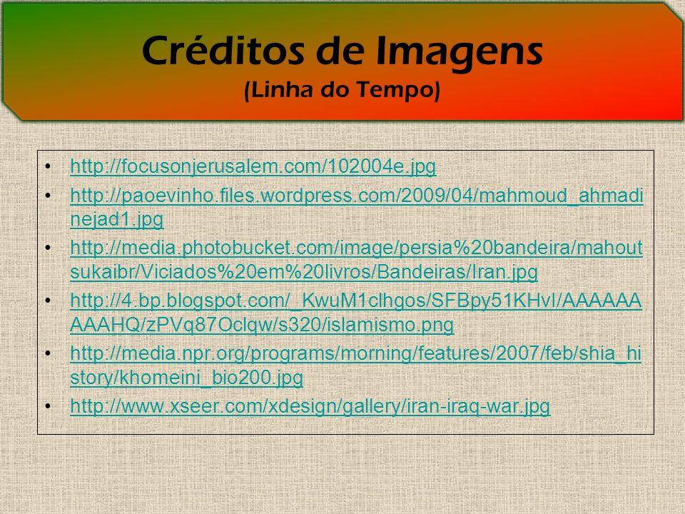 Créditos de Imagens (Linha do Tempo) http://focusonjerusalem.com/102004e.jpg http://paoevinho.files.wordpress.com/2009/04/mahmoud_ahmadi nejad1.jpghttp://paoevinho.files.wordpress.com/2009/04/mahmoud_ahmadi nejad1.jpg http://media.photobucket.com/image/persia%20bandeira/mahout sukaibr/Viciados%20em%20livros/Bandeiras/Iran.jpghttp://media.photobucket.com/image/persia%20bandeira/mahout sukaibr/Viciados%20em%20livros/Bandeiras/Iran.jpg http://4.bp.blogspot.com/_KwuM1clhgos/SFBpy51KHvI/AAAAAA AAAHQ/zPVq87Oclqw/s320/islamismo.pnghttp://4.bp.blogspot.com/_KwuM1clhgos/SFBpy51KHvI/AAAAAA AAAHQ/zPVq87Oclqw/s320/islamismo.png http://media.npr.org/programs/morning/features/2007/feb/shia_hi story/khomeini_bio200.jpghttp://media.npr.org/programs/morning/features/2007/feb/shia_hi story/khomeini_bio200.jpg http://www.xseer.com/xdesign/gallery/iran-iraq-war.jpg