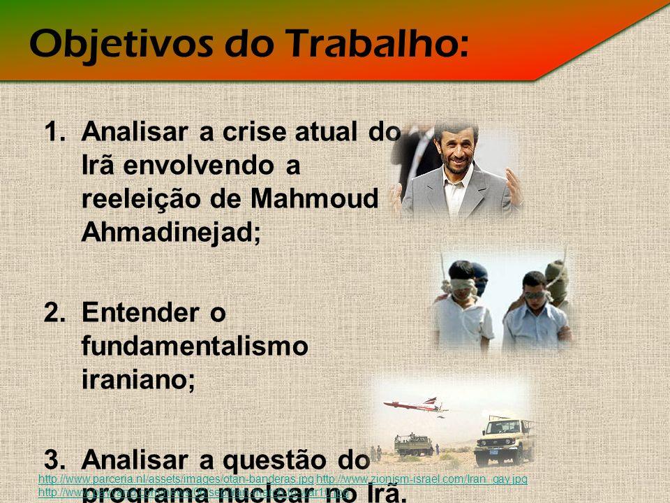 Objetivos do Trabalho: 1.Analisar a crise atual do Irã envolvendo a reeleição de Mahmoud Ahmadinejad; 2.Entender o fundamentalismo iraniano; 3.Analisar a questão do programa nuclear no Irã.