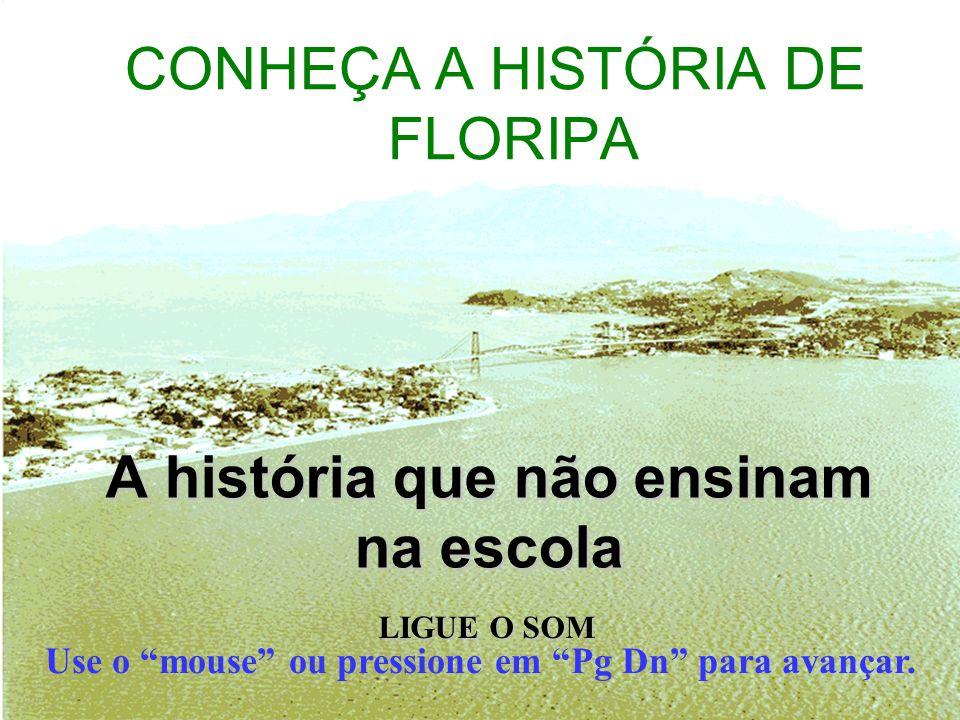 CONHEÇA A HISTÓRIA DE FLORIPA Use o mouse ou pressione em Pg Dn para avançar.