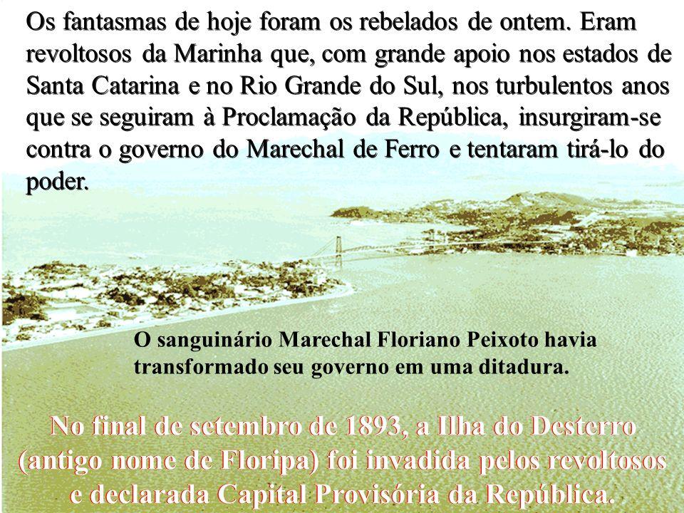 No final de setembro de 1893, a Ilha do Desterro (antigo nome de Floripa) foi invadida pelos revoltosos e declarada Capital Provisória da República.