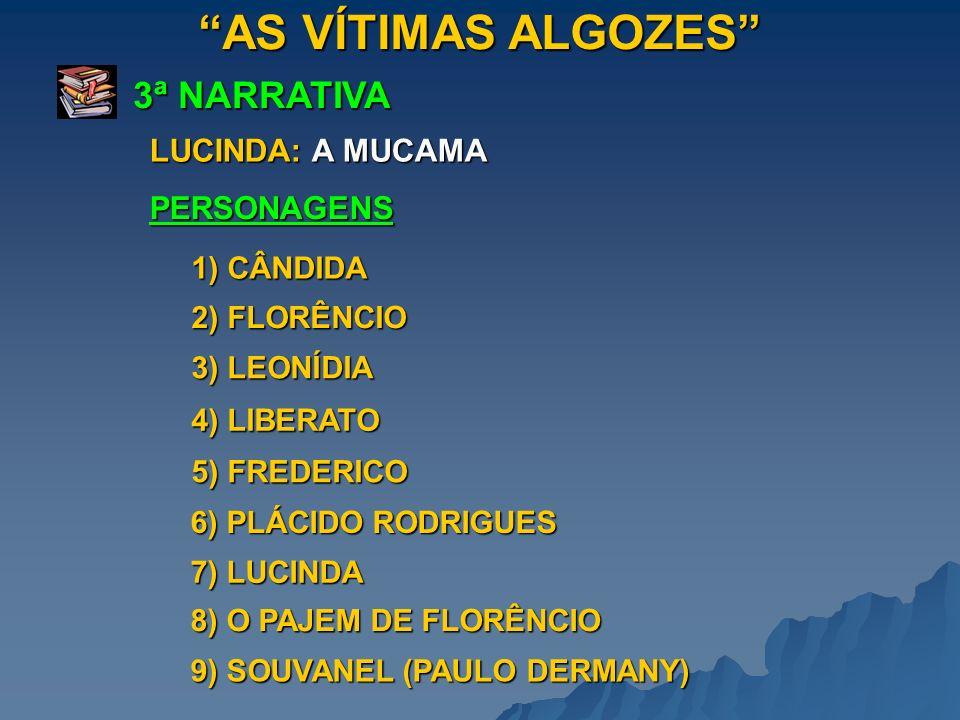 AS VÍTIMAS ALGOZES 3ª NARRATIVA PERSONAGENS LUCINDA: A MUCAMA 1) CÂNDIDA 2) FLORÊNCIO 3) LEONÍDIA 4) LIBERATO 5) FREDERICO 6) PLÁCIDO RODRIGUES 7) LUC