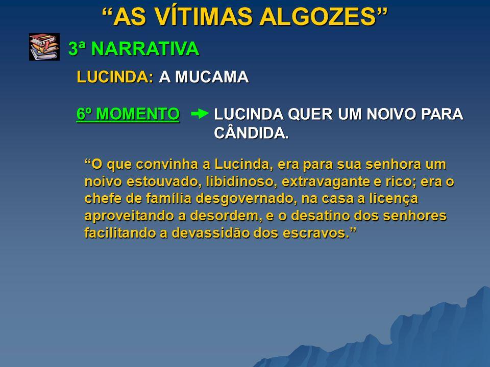 AS VÍTIMAS ALGOZES 3ª NARRATIVA LUCINDA QUER UM NOIVO PARA CÂNDIDA. 6º MOMENTO LUCINDA: A MUCAMA O que convinha a Lucinda, era para sua senhora um noi