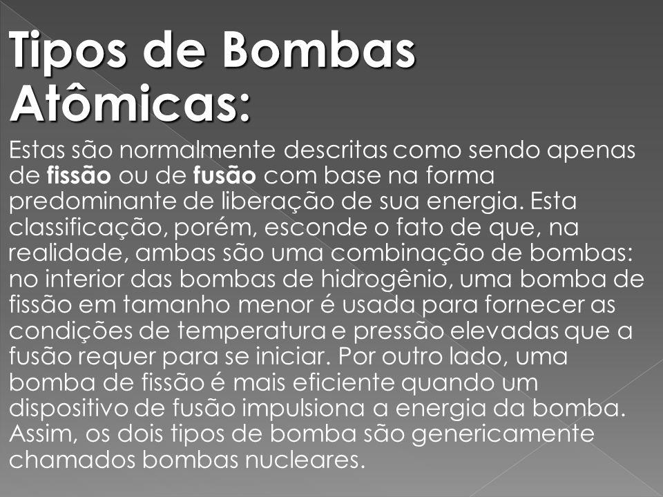 Tipos de Bombas Atômicas: Estas são normalmente descritas como sendo apenas de fissão ou de fusão com base na forma predominante de liberação de sua energia.