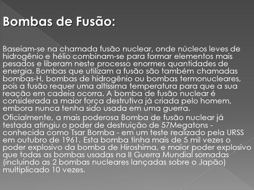 Bombas de Fusão: Baseiam-se na chamada fusão nuclear, onde núcleos leves de hidrogênio e hélio combinam-se para formar elementos mais pesados e liberam neste processo enormes quantidades de energia.