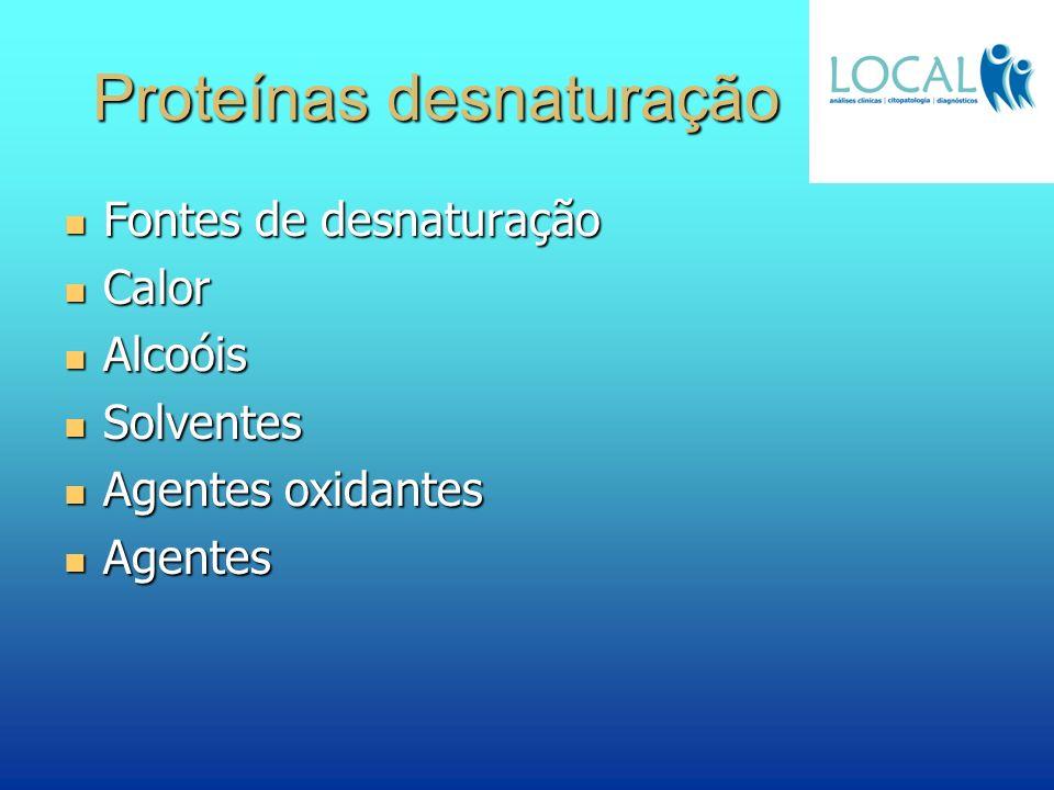 Proteínas desnaturação Fontes de desnaturação Fontes de desnaturação Calor Calor Alcoóis Alcoóis Solventes Solventes Agentes oxidantes Agentes oxidant