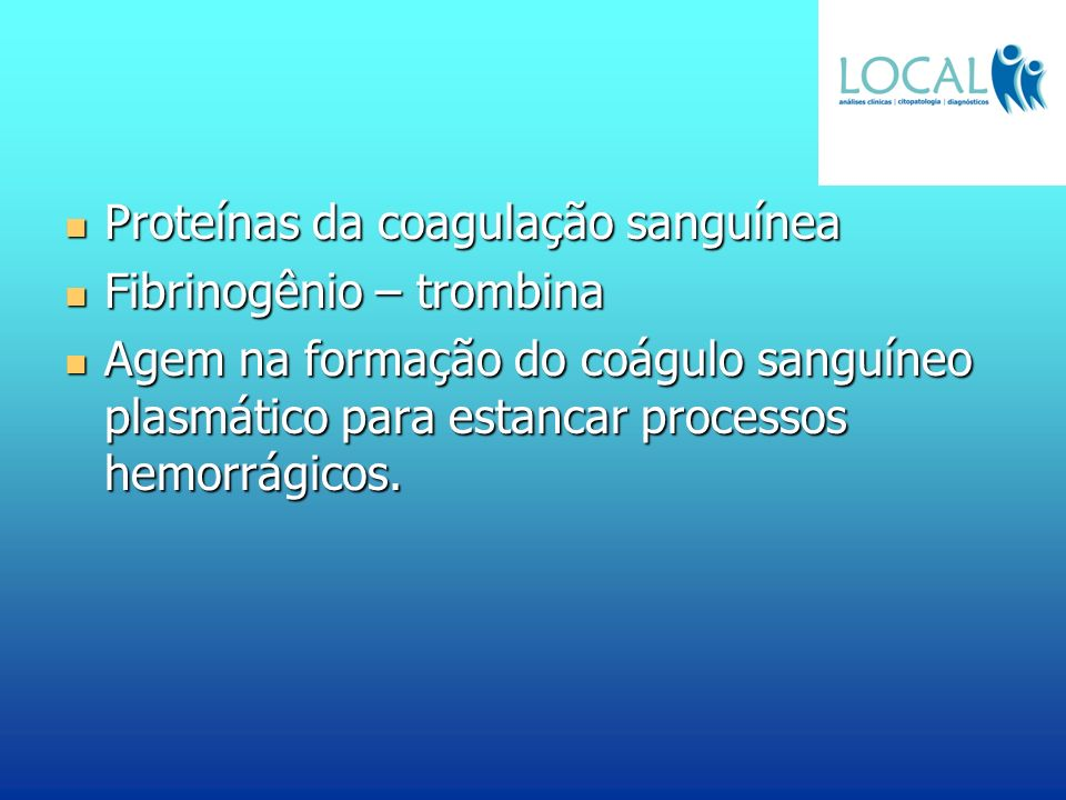 Proteínas da coagulação sanguínea Proteínas da coagulação sanguínea Fibrinogênio – trombina Fibrinogênio – trombina Agem na formação do coágulo sanguí