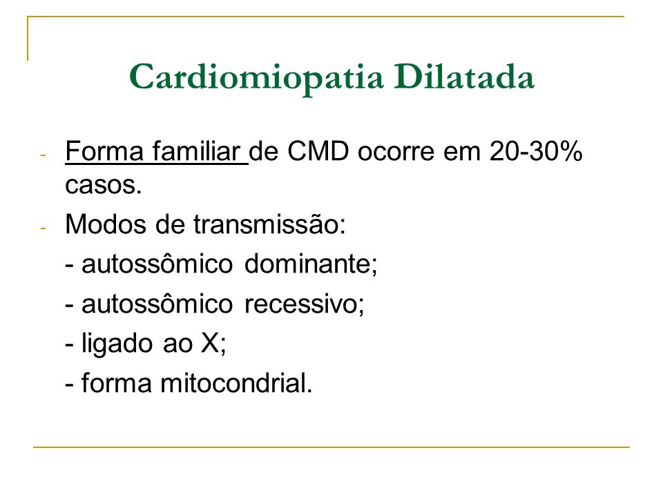 Cardiomiopatia Dilatada - Forma familiar de CMD ocorre em 20-30% casos. - Modos de transmissão: - autossômico dominante; - autossômico recessivo; - li
