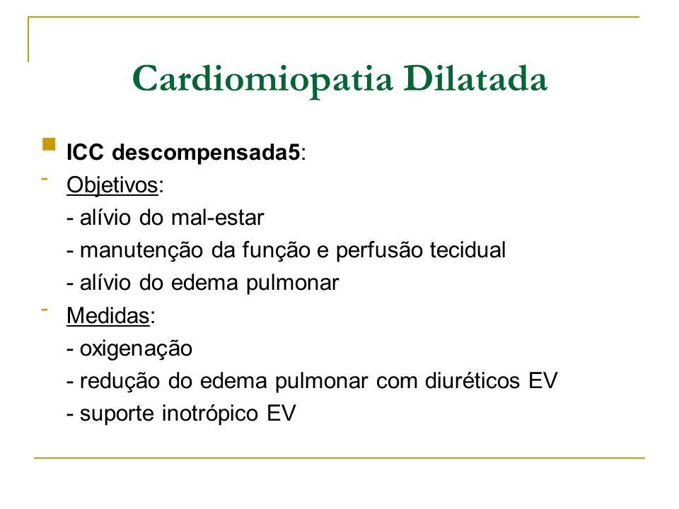 Cardiomiopatia Dilatada ICC descompensada5: - Objetivos: - alívio do mal-estar - manutenção da função e perfusão tecidual - alívio do edema pulmonar -