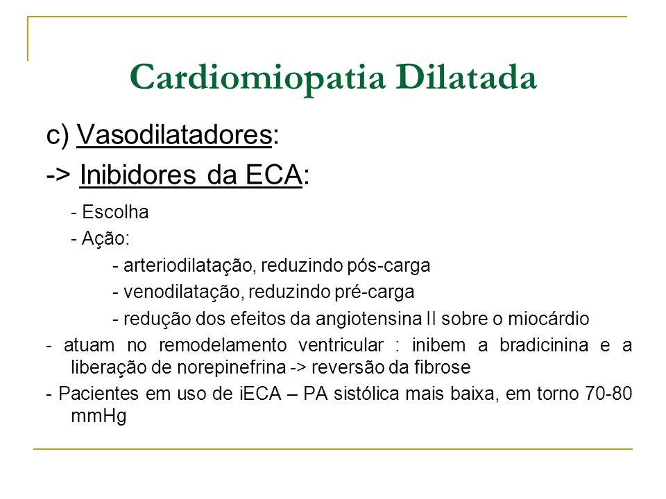 Cardiomiopatia Dilatada c) Vasodilatadores: -> Inibidores da ECA: - Escolha - Ação: - arteriodilatação, reduzindo pós-carga - venodilatação, reduzindo
