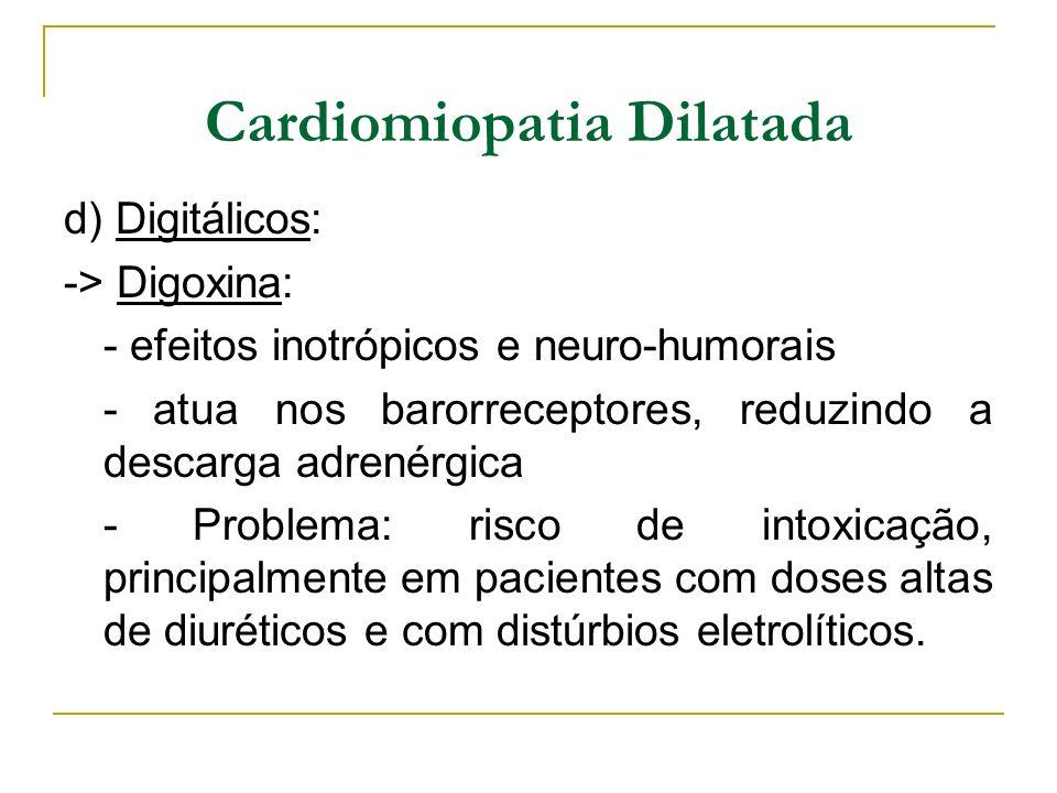 Cardiomiopatia Dilatada d) Digitálicos: -> Digoxina: - efeitos inotrópicos e neuro-humorais - atua nos barorreceptores, reduzindo a descarga adrenérgi