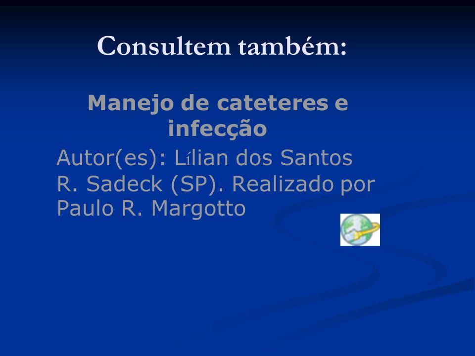 Consultem também: Manejo de cateteres e infecção Autor(es): L í lian dos Santos R. Sadeck (SP). Realizado por Paulo R. Margotto