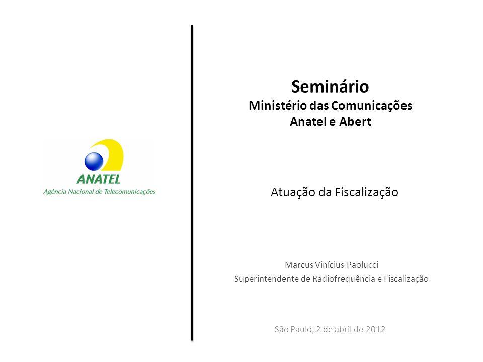 Seminário Ministério das Comunicações Anatel e Abert São Paulo, 2 de abril de 2012 Marcus Vinícius Paolucci Superintendente de Radiofrequência e Fisca
