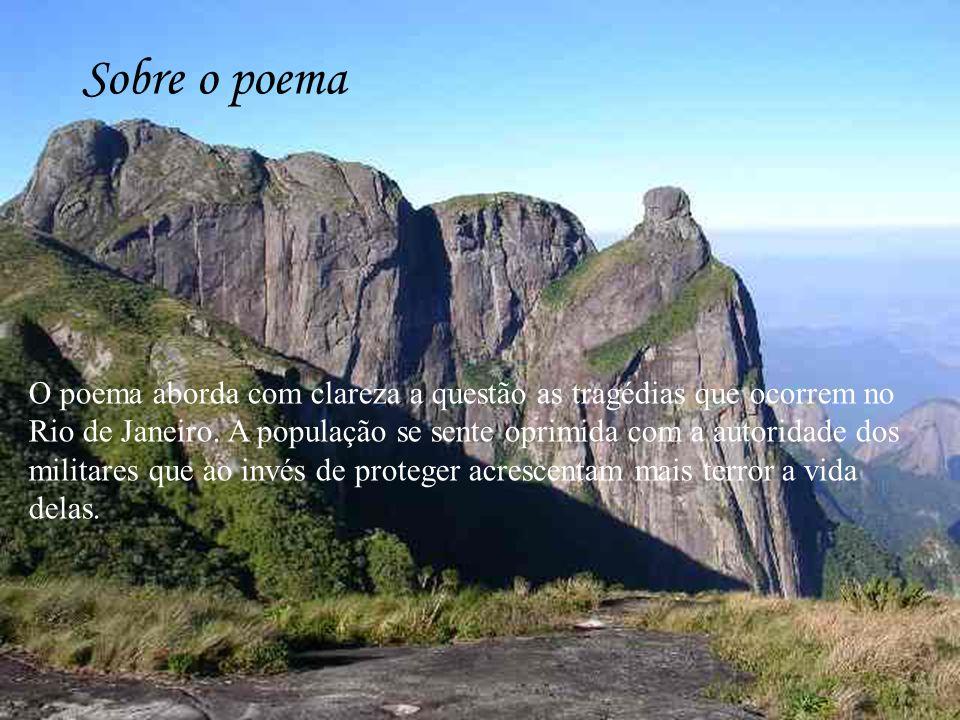 Sobre o poema O poema aborda com clareza a questão as tragédias que ocorrem no Rio de Janeiro. A população se sente oprimida com a autoridade dos mili