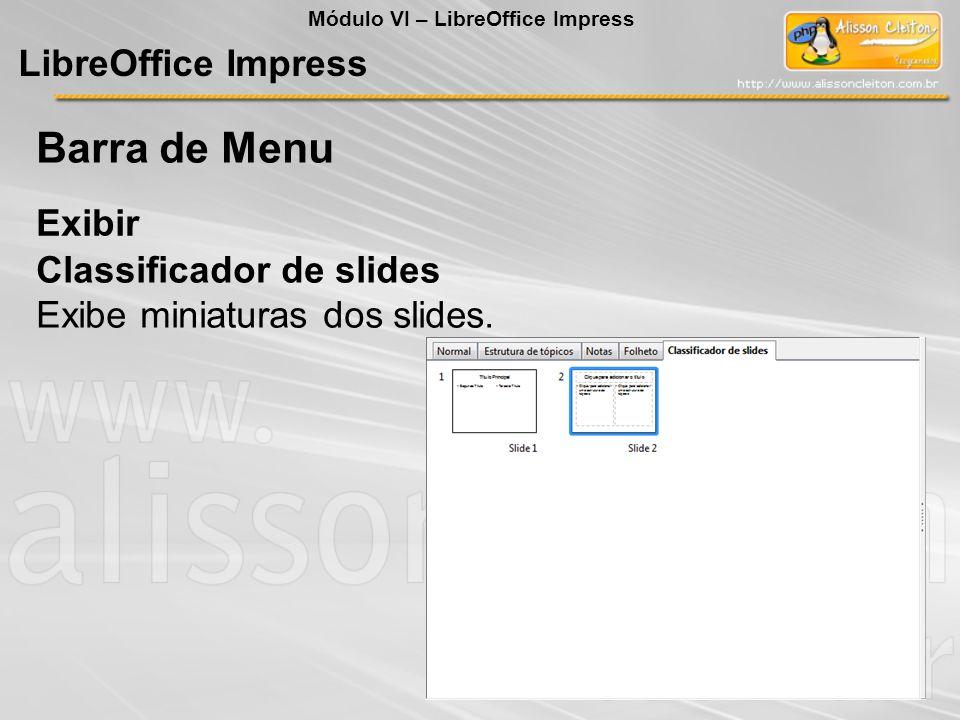 LibreOffice Impress Exibir Barra de Menu Classificador de slides Exibe miniaturas dos slides. Módulo VI – LibreOffice Impress