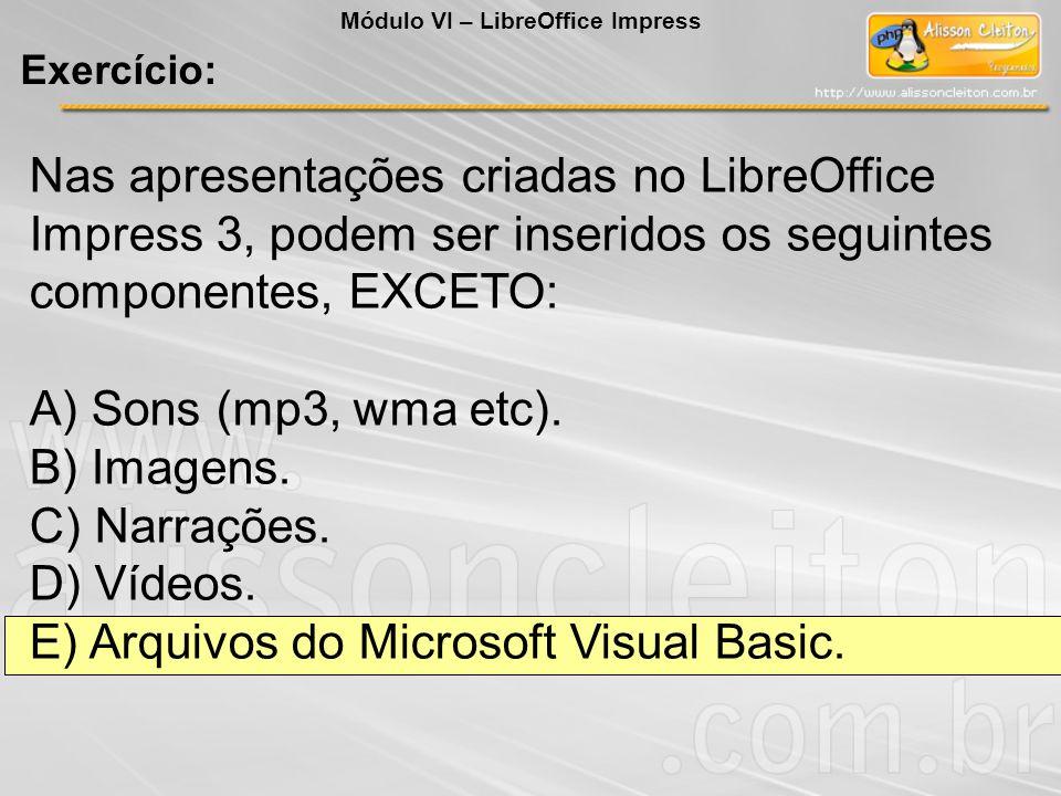 Nas apresentações criadas no LibreOffice Impress 3, podem ser inseridos os seguintes componentes, EXCETO: A) Sons (mp3, wma etc). B) Imagens. C) Narra