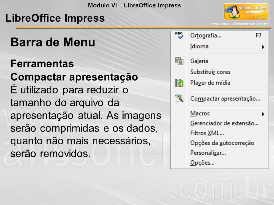 LibreOffice Impress Ferramentas Barra de Menu Módulo VI – LibreOffice Impress Compactar apresentação É utilizado para reduzir o tamanho do arquivo da