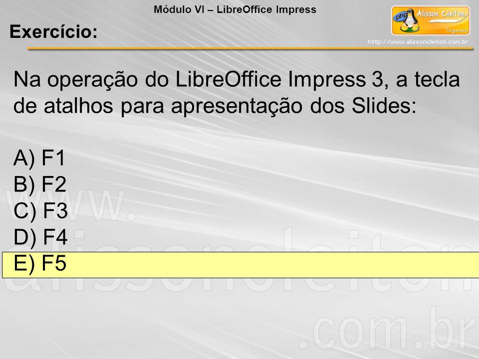 Na operação do LibreOffice Impress 3, a tecla de atalhos para apresentação dos Slides: A) F1 B) F2 C) F3 D) F4 E) F5 Exercício: Módulo VI – LibreOffic