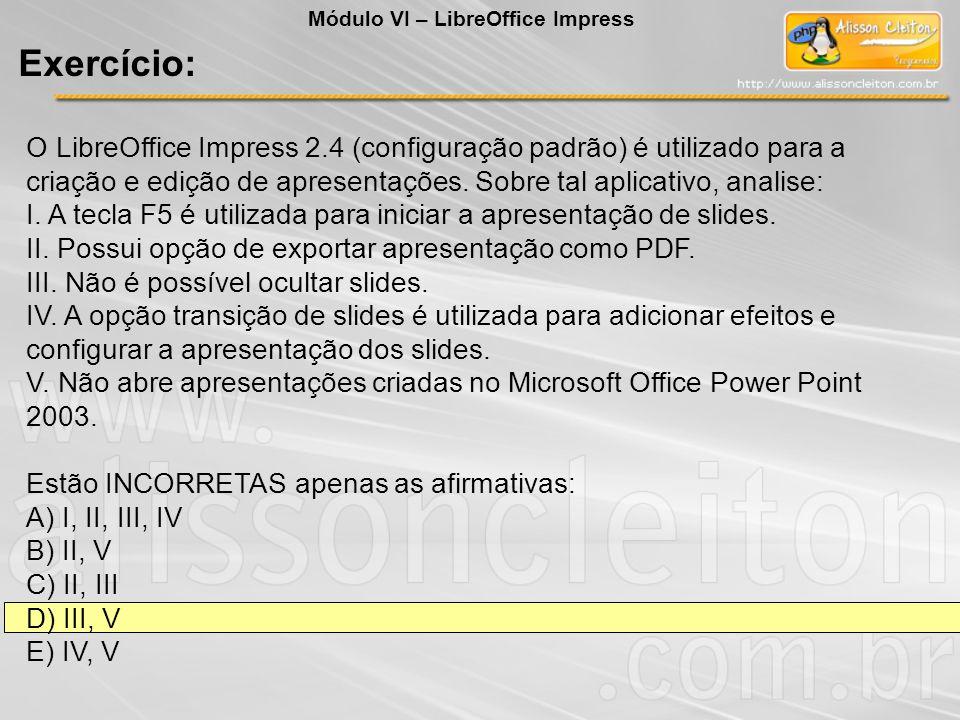 O LibreOffice Impress 2.4 (configuração padrão) é utilizado para a criação e edição de apresentações. Sobre tal aplicativo, analise: I. A tecla F5 é u
