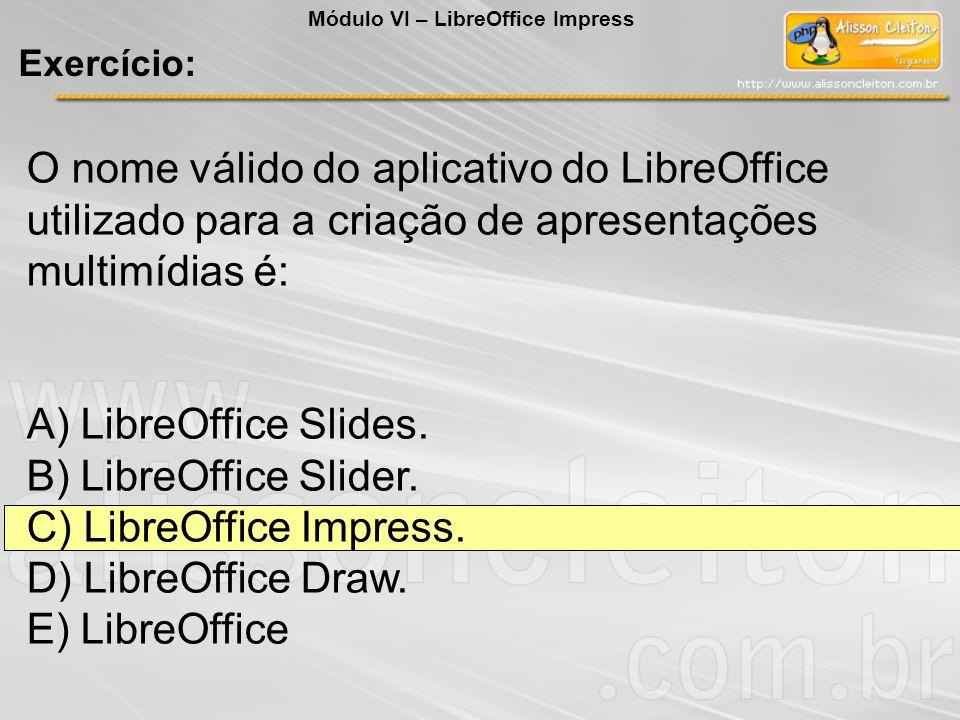 O nome válido do aplicativo do LibreOffice utilizado para a criação de apresentações multimídias é: A) LibreOffice Slides. B) LibreOffice Slider. C) L