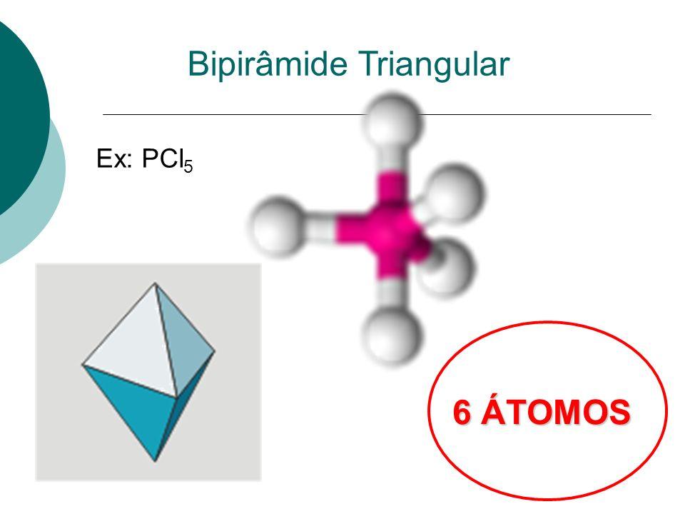 Bipirâmide Triangular 6 ÁTOMOS Ex: PCl 5