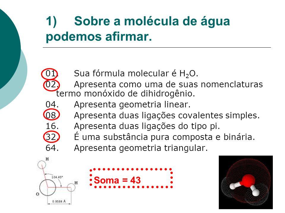 1)Sobre a molécula de água podemos afirmar. 01.Sua fórmula molecular é H 2 O. 02.Apresenta como uma de suas nomenclaturas termo monóxido de dihidrogên