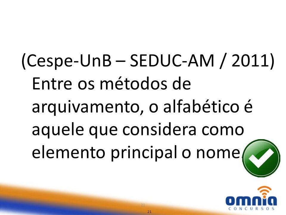 21 (Cespe-UnB – SEDUC-AM / 2011) Entre os métodos de arquivamento, o alfabético é aquele que considera como elemento principal o nome. 21