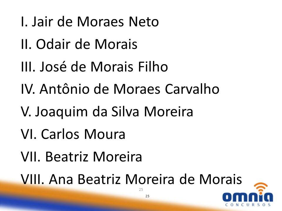 25 I. Jair de Moraes Neto II. Odair de Morais III. José de Morais Filho IV. Antônio de Moraes Carvalho V. Joaquim da Silva Moreira VI. Carlos Moura VI