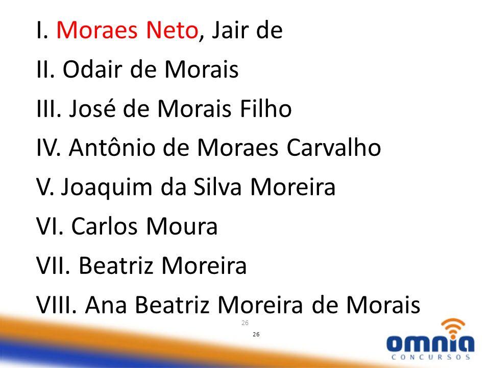 26 I. Moraes Neto, Jair de II. Odair de Morais III. José de Morais Filho IV. Antônio de Moraes Carvalho V. Joaquim da Silva Moreira VI. Carlos Moura V