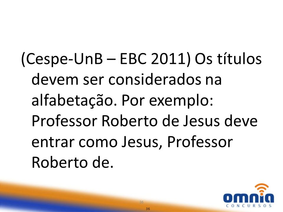 36 (Cespe-UnB – EBC 2011) Os títulos devem ser considerados na alfabetação. Por exemplo: Professor Roberto de Jesus deve entrar como Jesus, Professor