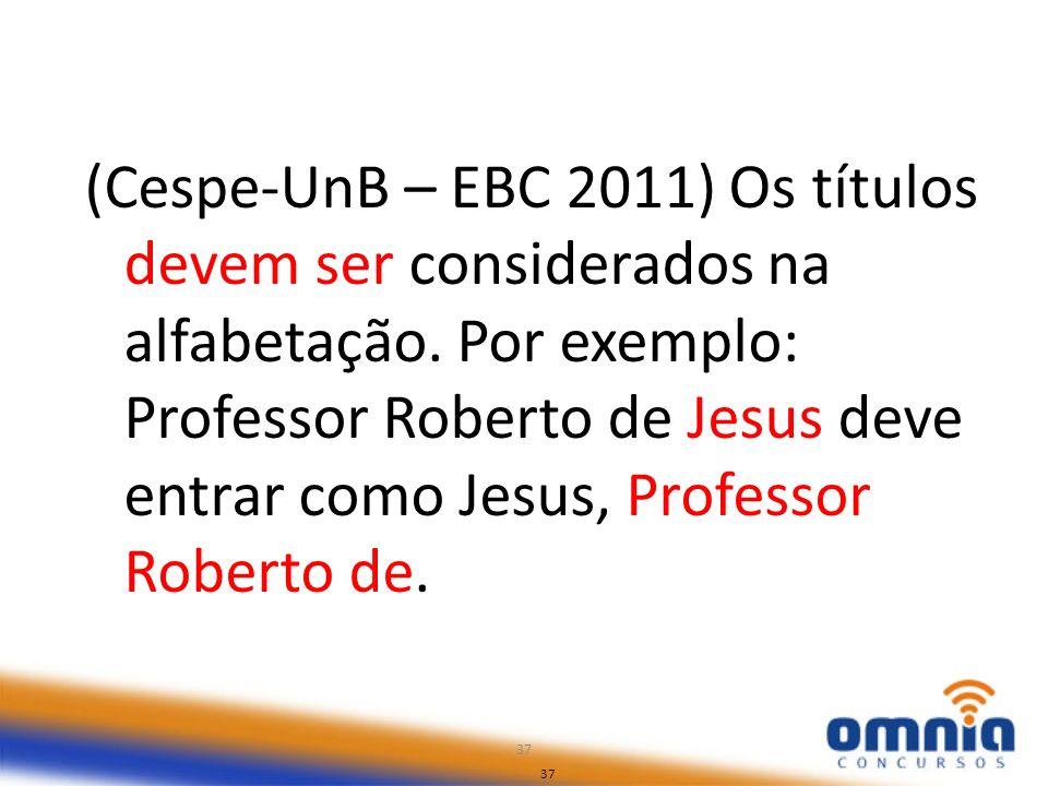 37 (Cespe-UnB – EBC 2011) Os títulos devem ser considerados na alfabetação. Por exemplo: Professor Roberto de Jesus deve entrar como Jesus, Professor