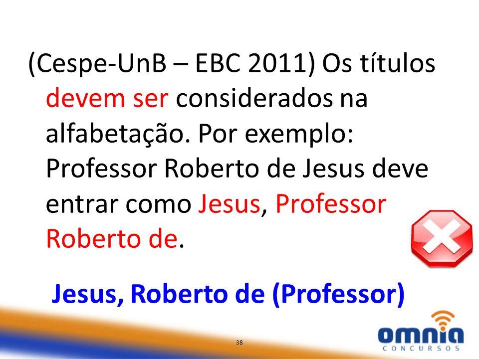 38 (Cespe-UnB – EBC 2011) Os títulos devem ser considerados na alfabetação. Por exemplo: Professor Roberto de Jesus deve entrar como Jesus, Professor