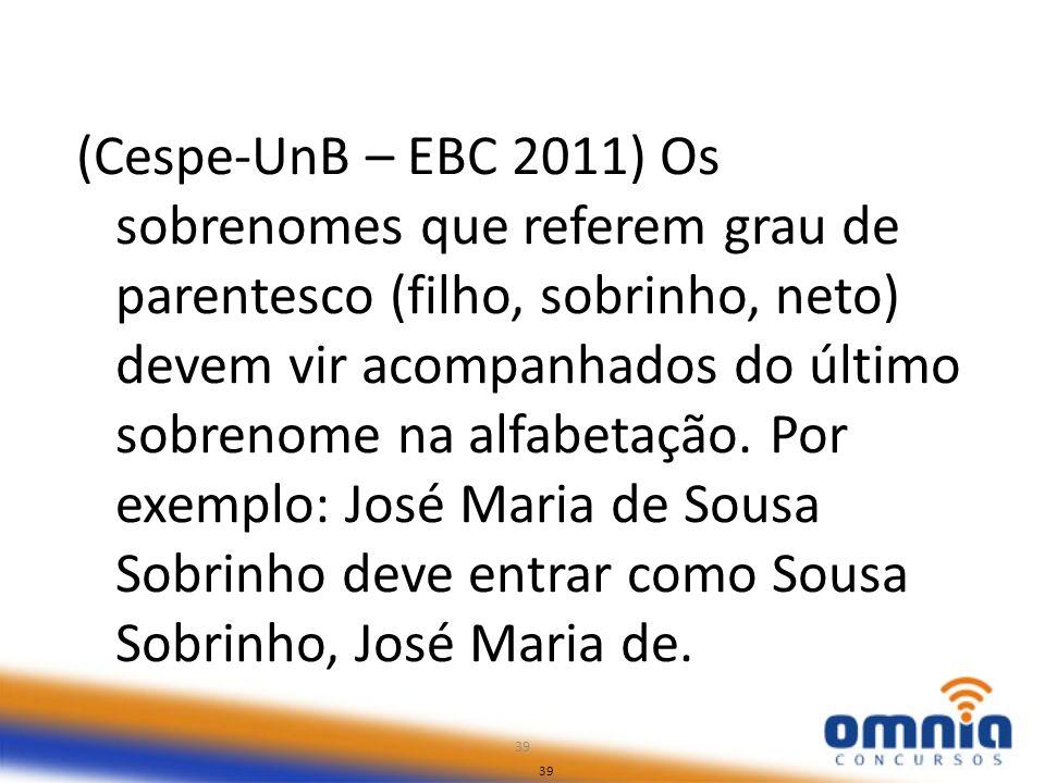 39 (Cespe-UnB – EBC 2011) Os sobrenomes que referem grau de parentesco (filho, sobrinho, neto) devem vir acompanhados do último sobrenome na alfabetaç