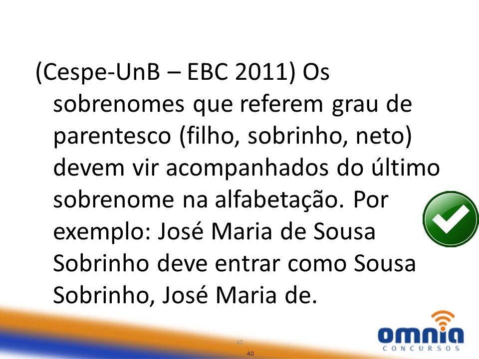 40 (Cespe-UnB – EBC 2011) Os sobrenomes que referem grau de parentesco (filho, sobrinho, neto) devem vir acompanhados do último sobrenome na alfabetaç
